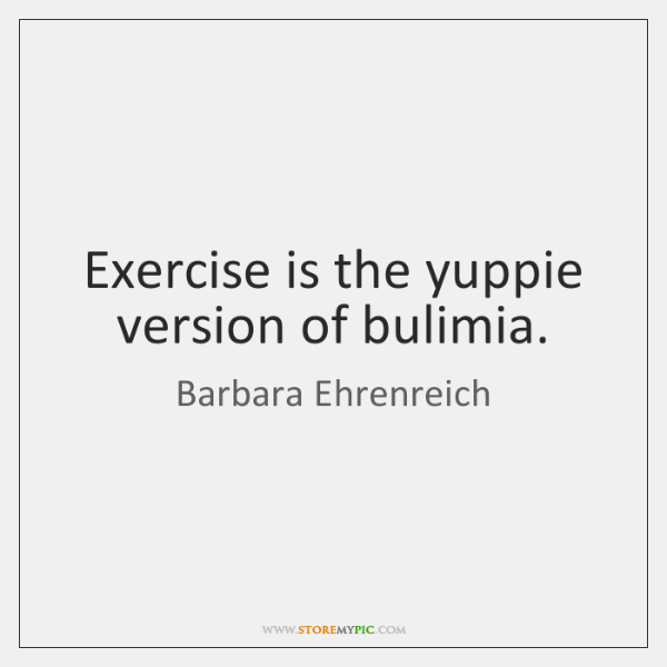 Exercise is the yuppie version of bulimia.