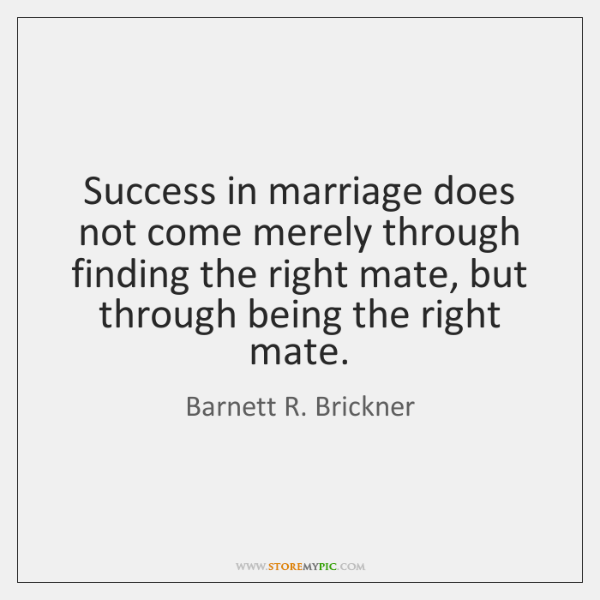 Success in marriage does not come merely through finding the right mate, ...