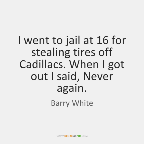 I went to jail at 16 for stealing tires off Cadillacs. When I ...
