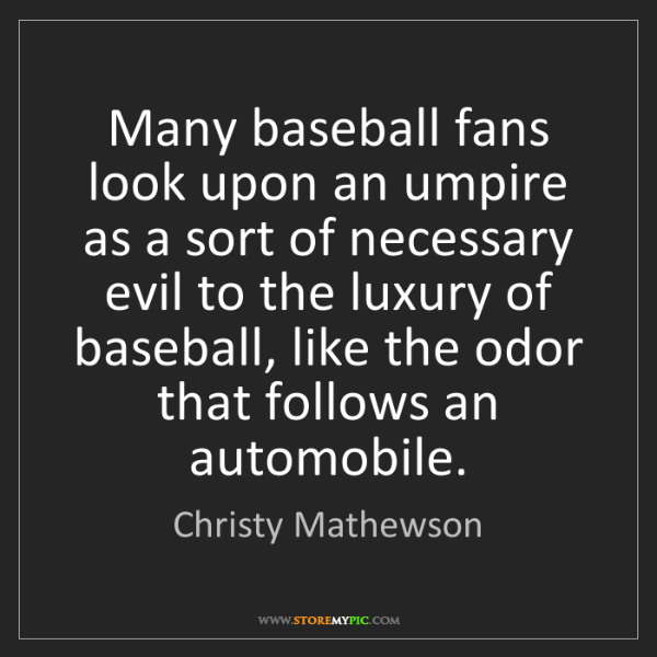 Christy Mathewson: Many baseball fans look upon an umpire as a sort of necessary...