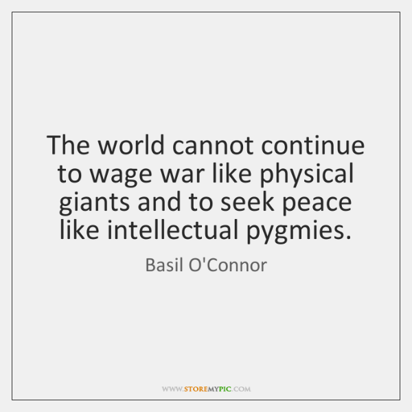 The world cannot continue to wage war like physical giants and to ...