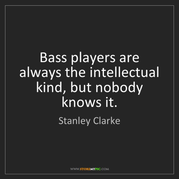 Stanley Clarke: Bass players are always the intellectual kind, but nobody...