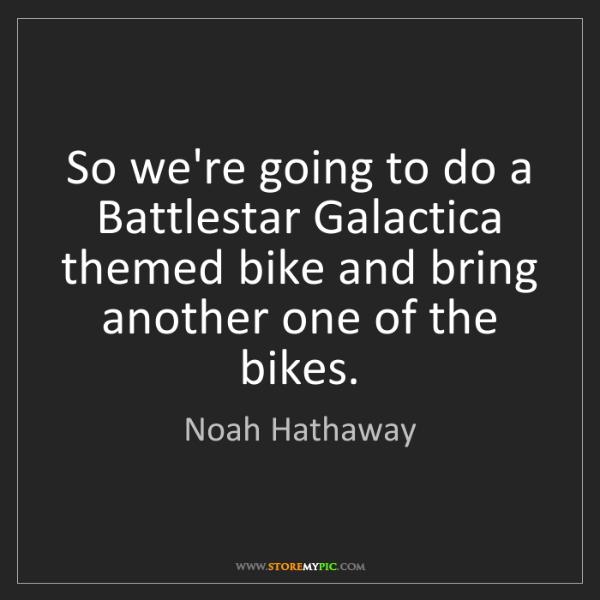 Noah Hathaway: So we're going to do a Battlestar Galactica themed bike...