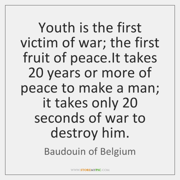 Youth is the first victim of war; the first fruit of peace....