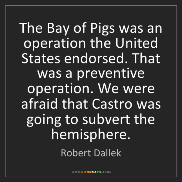 Robert Dallek: The Bay of Pigs was an operation the United States endorsed....