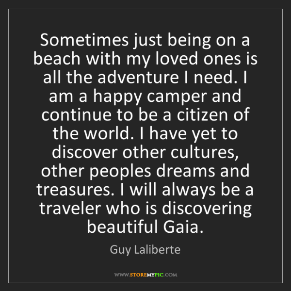Guy Laliberte: Sometimes just being on a beach with my loved ones is...