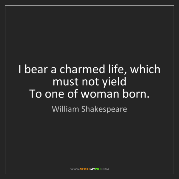 William Shakespeare: I bear a charmed life, which must not yield  To one of...