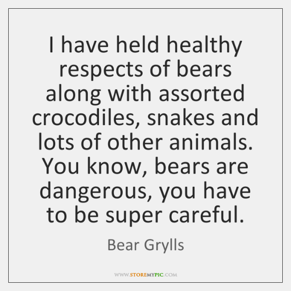 I have held healthy respects of bears along with assorted crocodiles, snakes ...