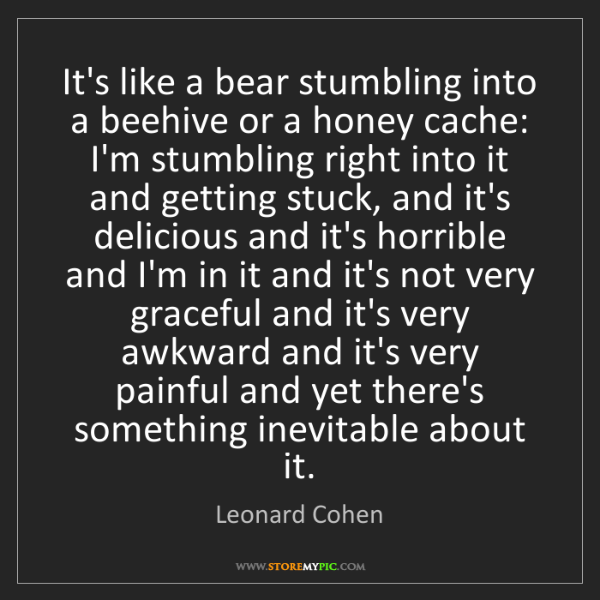 Leonard Cohen: It's like a bear stumbling into a beehive or a honey...