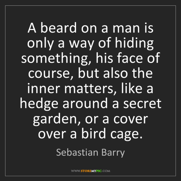 Sebastian Barry: A beard on a man is only a way of hiding something, his...