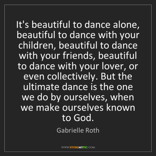 Gabrielle Roth: It's beautiful to dance alone, beautiful to dance with...