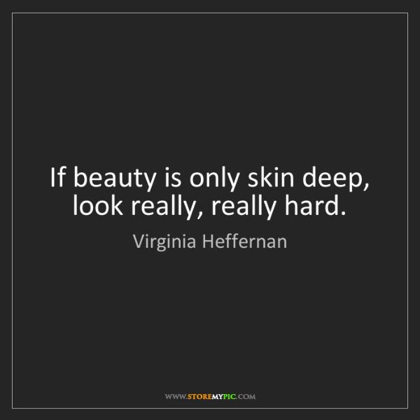 Virginia Heffernan: If beauty is only skin deep, look really, really hard.