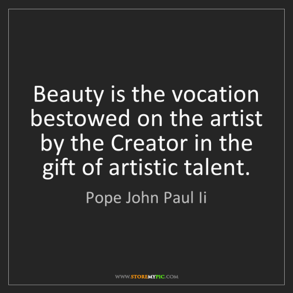 Pope John Paul Ii: Beauty is the vocation bestowed on the artist by the...