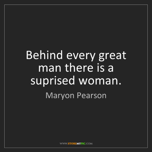 Maryon Pearson: Behind every great man there is a suprised woman.
