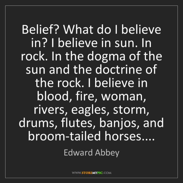 Edward Abbey: Belief? What do I believe in? I believe in sun. In rock....