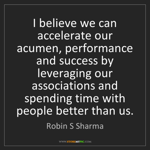 Robin S Sharma: I believe we can accelerate our acumen, performance and...