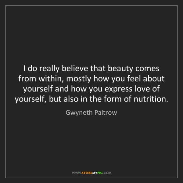 Gwyneth Paltrow: I do really believe that beauty comes from within, mostly...