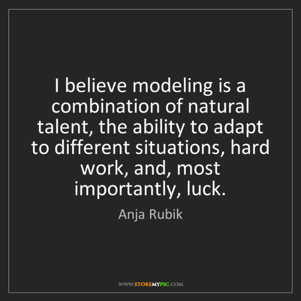 Anja Rubik: I believe modeling is a combination of natural talent,...