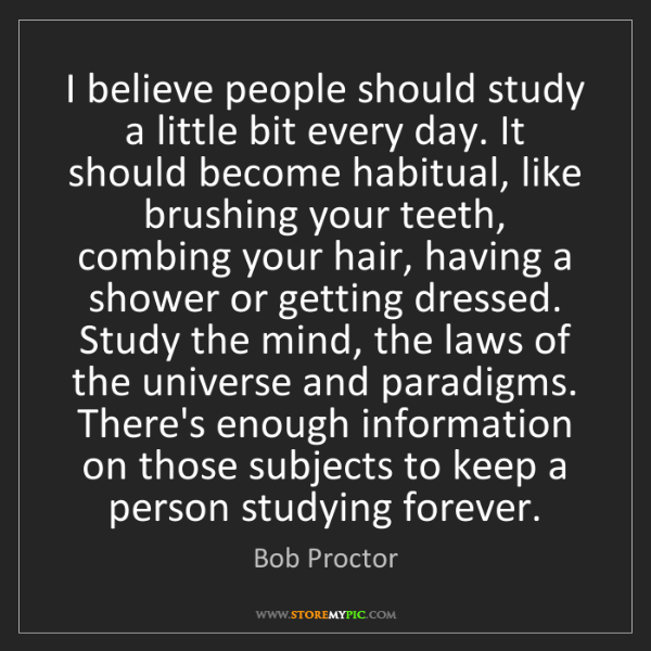 Bob Proctor: I believe people should study a little bit every day....
