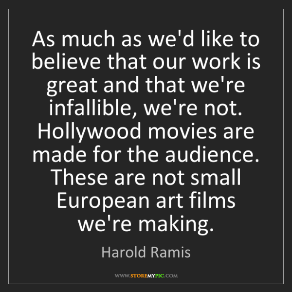 Harold Ramis: As much as we'd like to believe that our work is great...