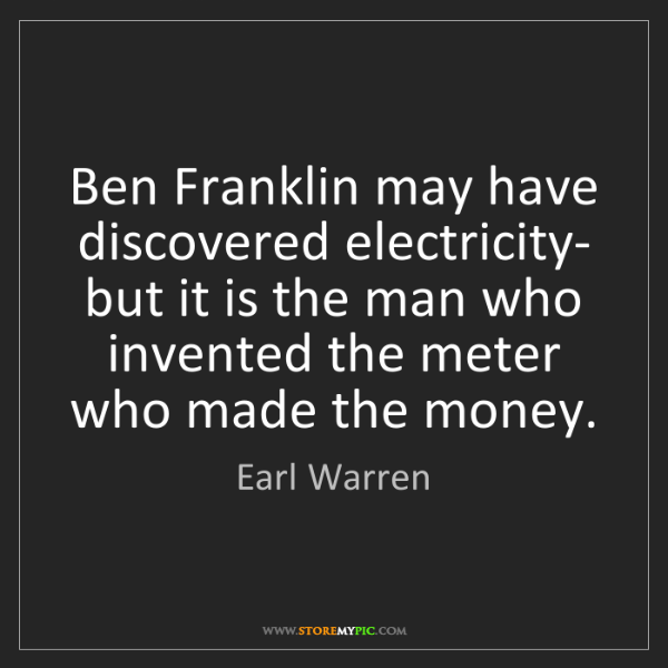 Earl Warren: Ben Franklin may have discovered electricity- but it...