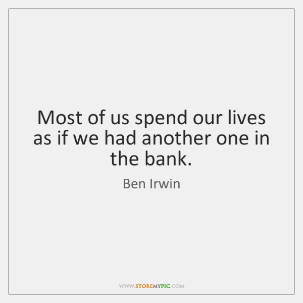Most of us spend our lives as if we had another one ...