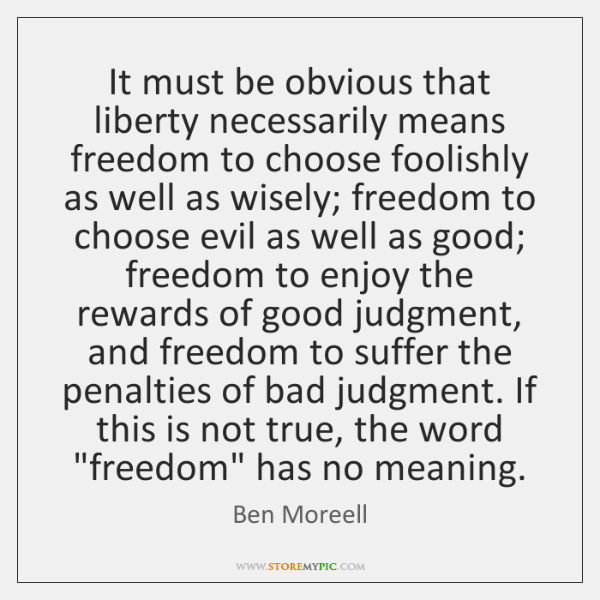 It must be obvious that liberty necessarily means freedom to choose foolishly ...