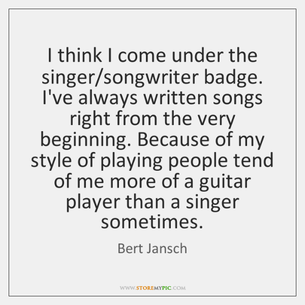 I think I come under the singer/songwriter badge. I've always written ...