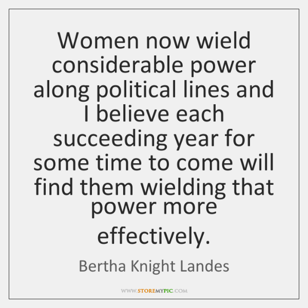 Women now wield considerable power along political lines and I believe each ...