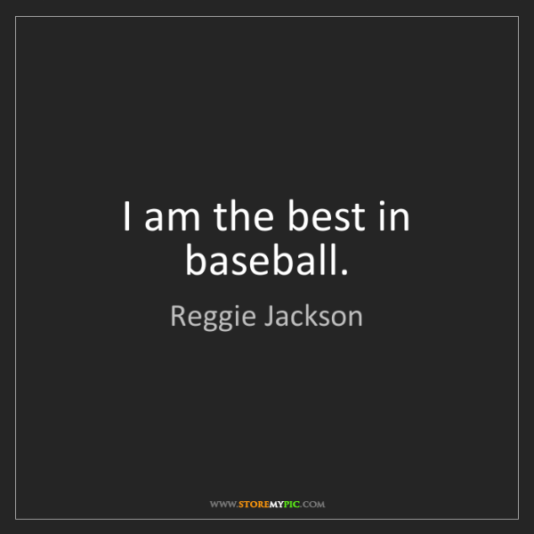 Reggie Jackson: I am the best in baseball.