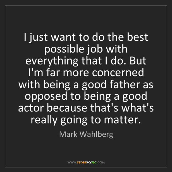 Mark Wahlberg: I just want to do the best possible job with everything...
