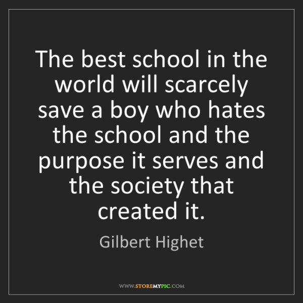 Gilbert Highet: The best school in the world will scarcely save a boy...