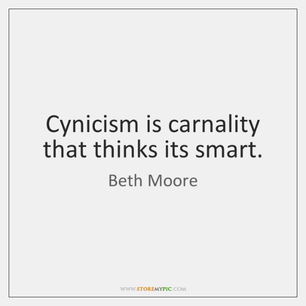 Cynicism is carnality that thinks its smart.