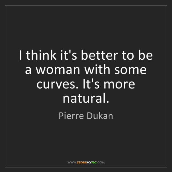 Pierre Dukan: I think it's better to be a woman with some curves. It's...