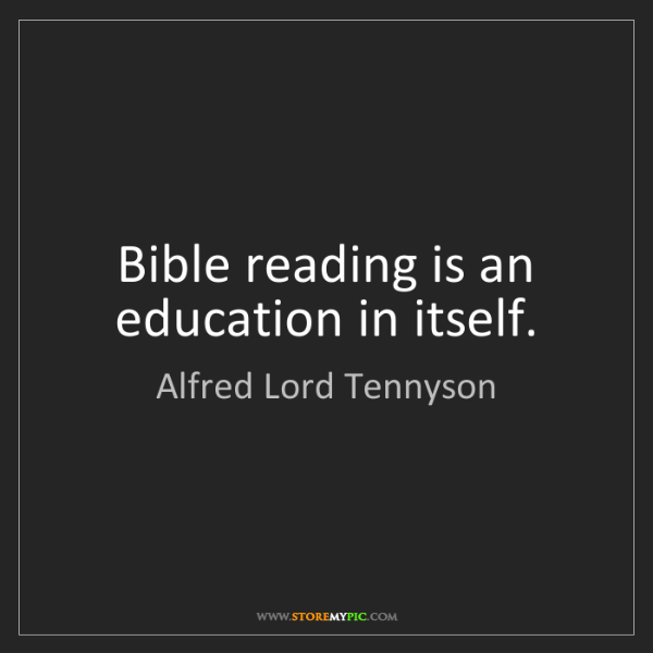Alfred Lord Tennyson: Bible reading is an education in itself.