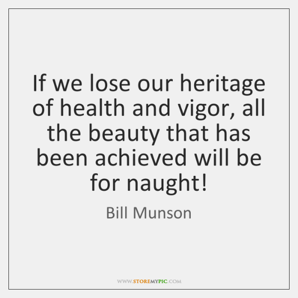 If we lose our heritage of health and vigor, all the beauty ...