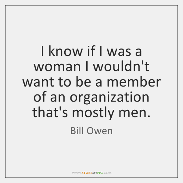 I know if I was a woman I wouldn't want to be ...