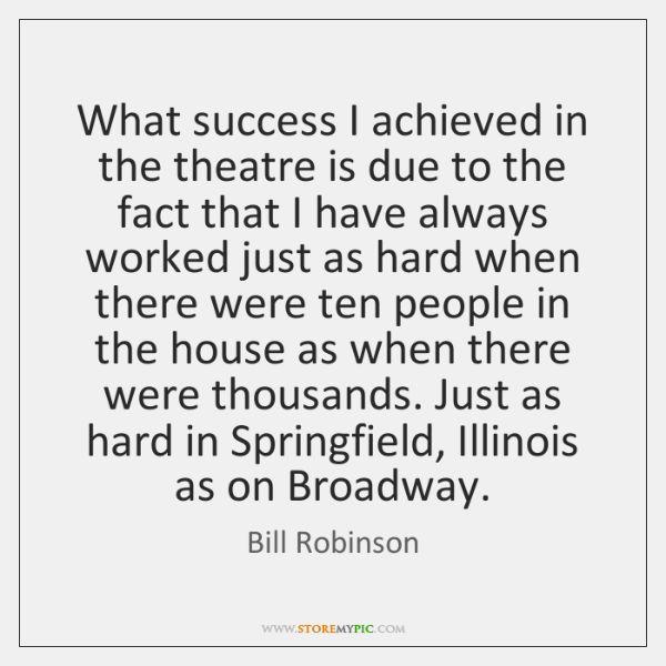 What success I achieved in the theatre is due to the fact ...