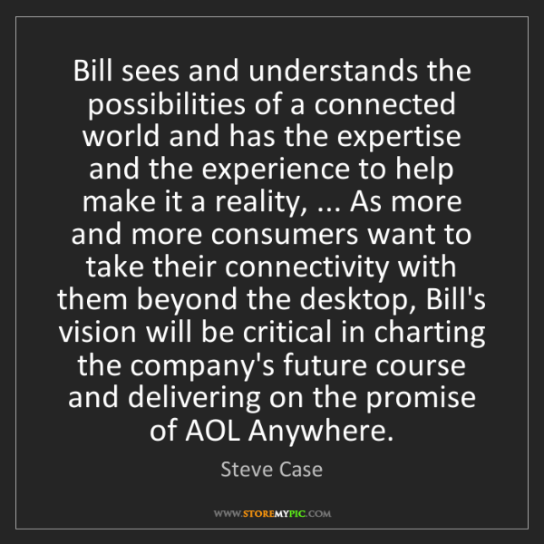 Steve Case: Bill sees and understands the possibilities of a connected...