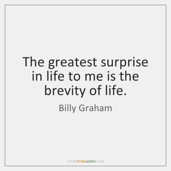 The greatest surprise in life to me is the brevity of life.