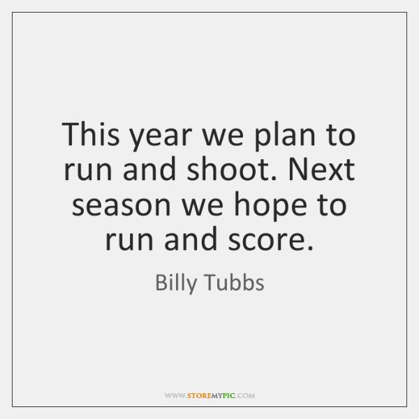 This year we plan to run and shoot. Next season we hope ...