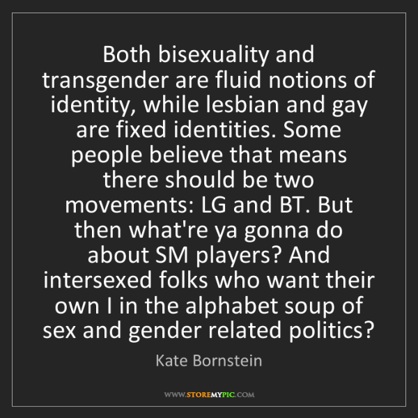 Kate Bornstein: Both bisexuality and transgender are fluid notions of...
