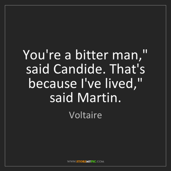 """Voltaire: You're a bitter man,"""" said Candide. That's because I've..."""