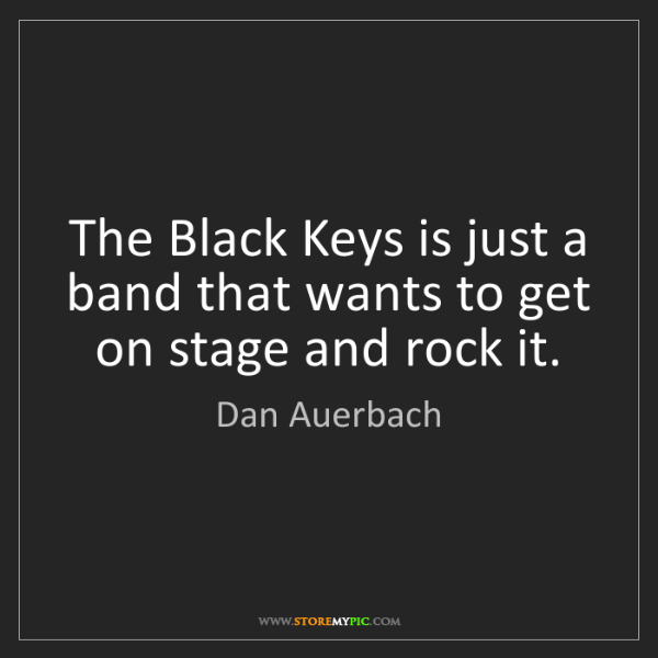 Dan Auerbach: The Black Keys is just a band that wants to get on stage...
