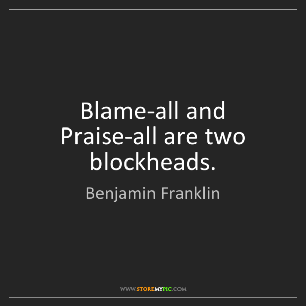 Benjamin Franklin: Blame-all and Praise-all are two blockheads.