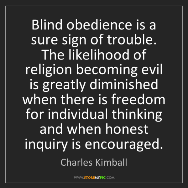 Charles Kimball: Blind obedience is a sure sign of trouble. The likelihood...