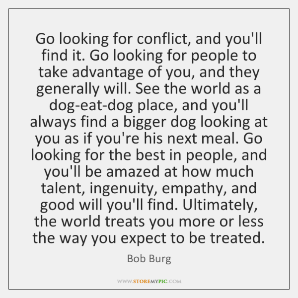 Go looking for conflict, and you'll find it. Go looking for people ...