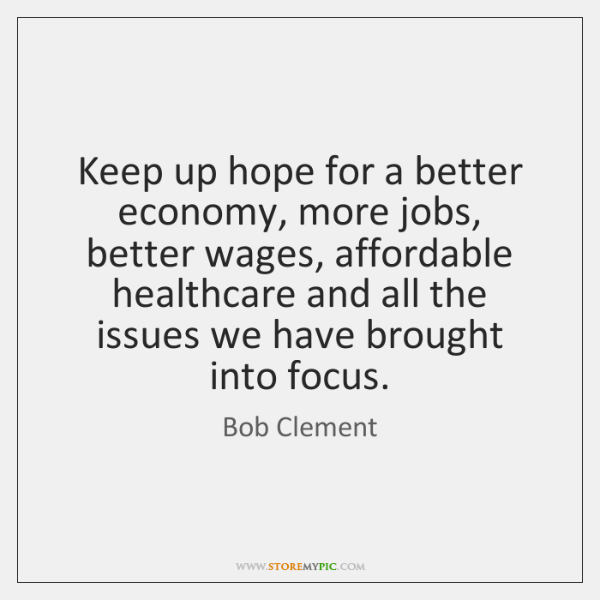 Keep up hope for a better economy, more jobs, better wages, affordable ...