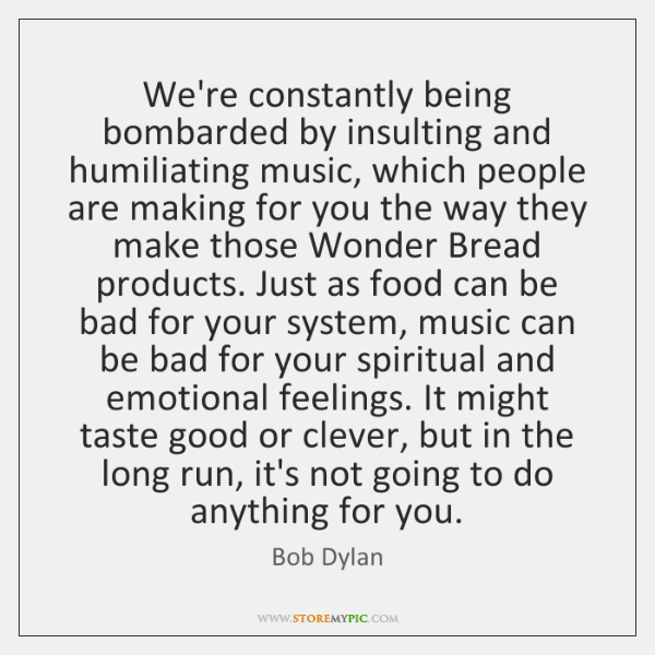 We're constantly being bombarded by insulting and humiliating music, which people are ...