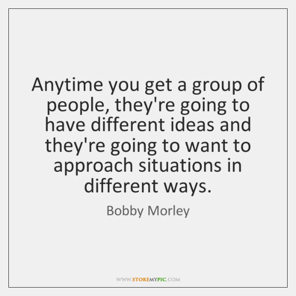 Anytime you get a group of people, they're going to have different ...